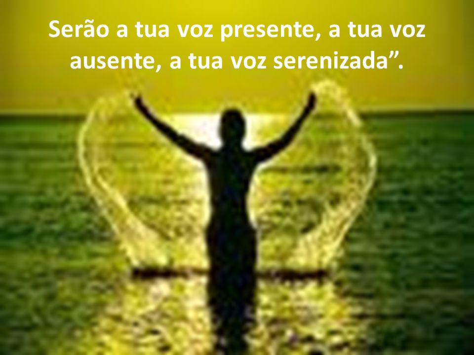 Serão a tua voz presente, a tua voz ausente, a tua voz serenizada.