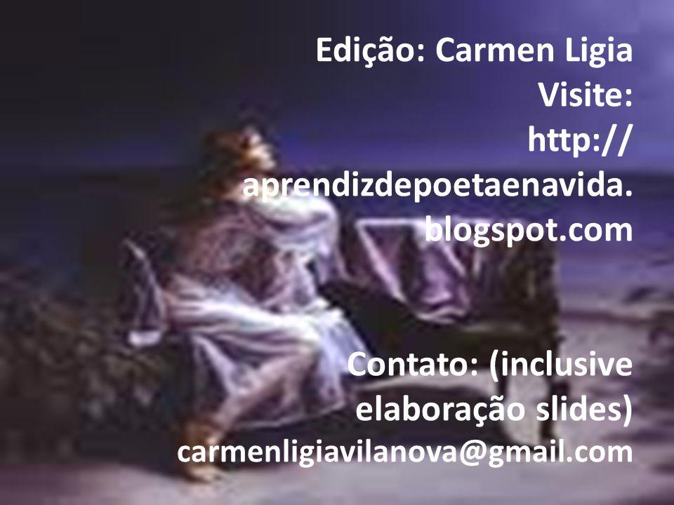 Edição: Carmen Ligia Visite: http:// aprendizdepoetaenavida. blogspot.com Contato: (inclusive elaboração slides) carmenligiavilanova@gmail.com