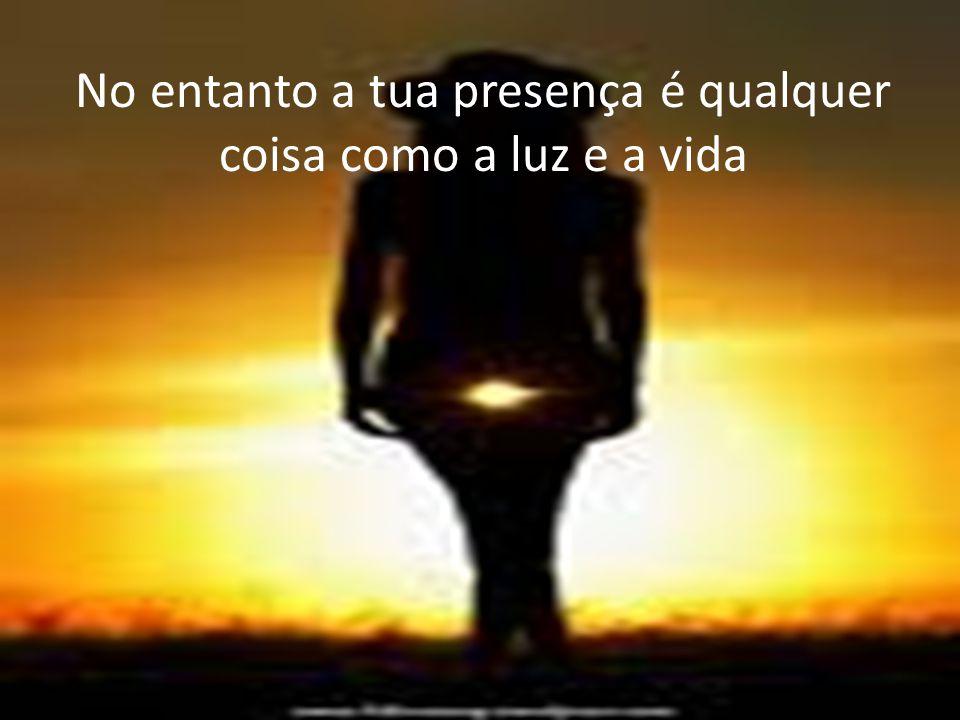 No entanto a tua presença é qualquer coisa como a luz e a vida