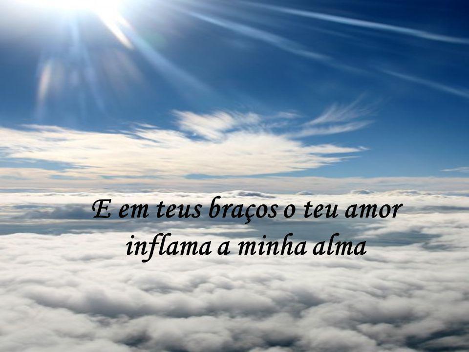 E em teus braços o teu amor inflama a minha alma