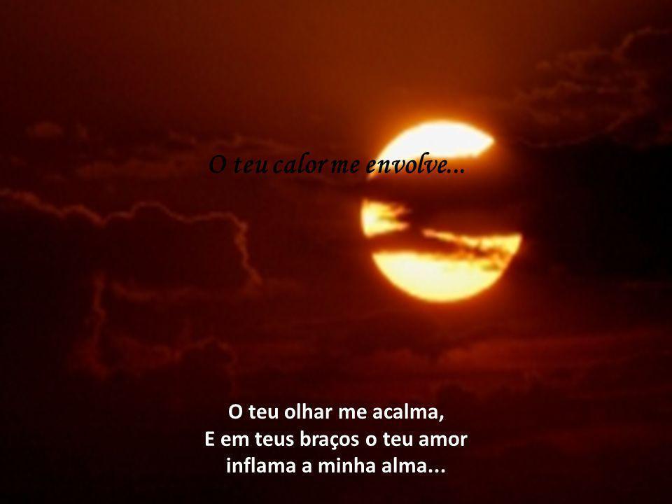 O teu calor me envolve... O teu olhar me acalma, E em teus braços o teu amor inflama a minha alma...