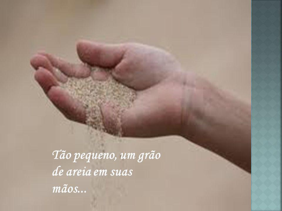 Tão pequeno, um grão de areia em suas mãos...