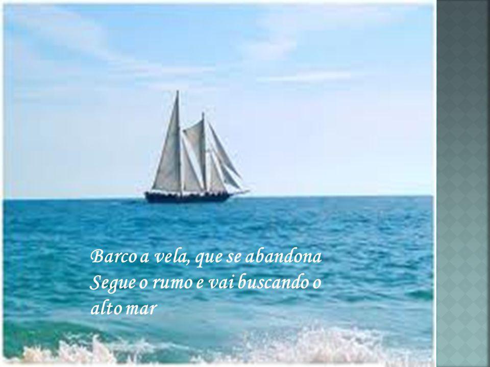 Barco a vela, que se abandona Segue o rumo e vai buscando o alto mar