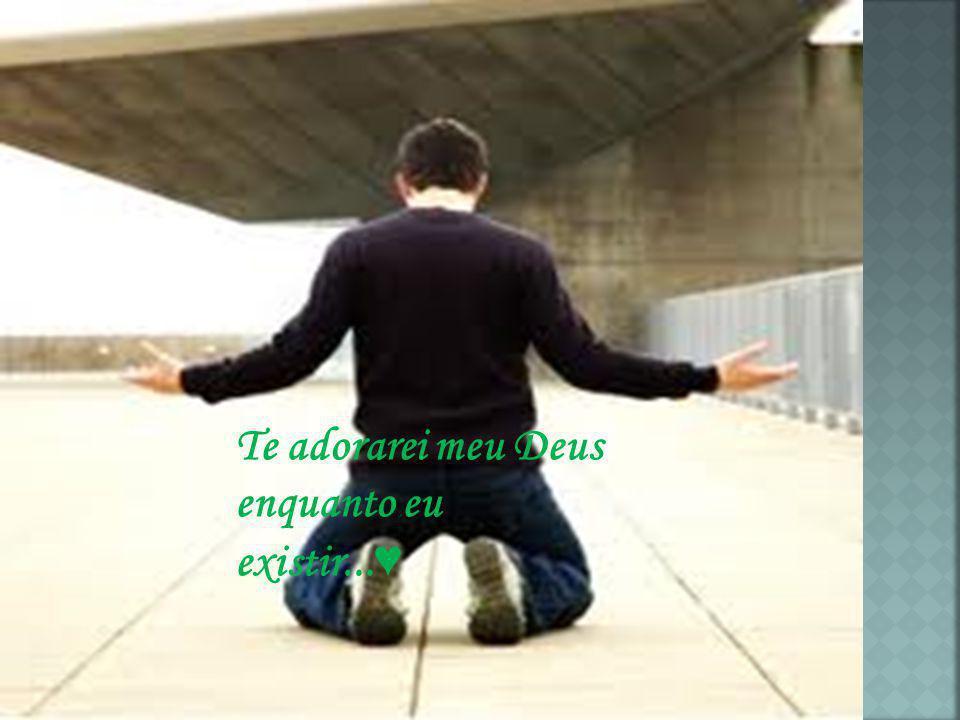 Te adorarei meu Deus enquanto eu existir...