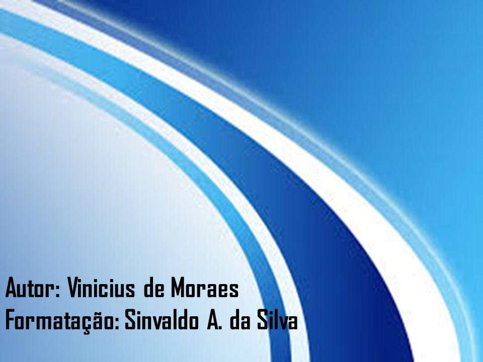 Autor: Vinicius de Moraes Formatação: Sinvaldo A. da Silva