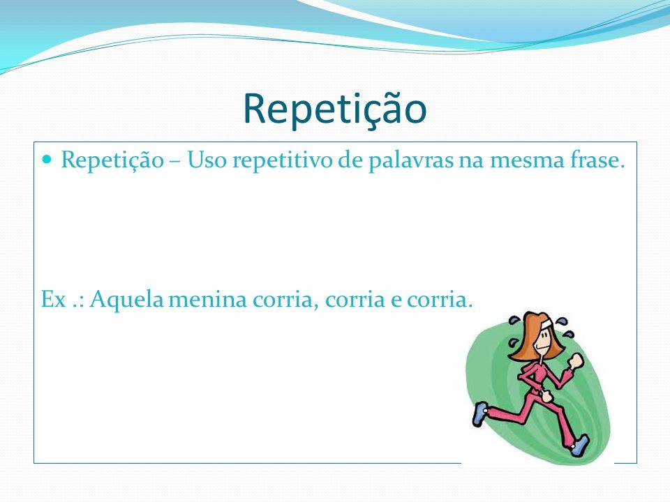 Repetição Repetição – Uso repetitivo de palavras na mesma frase.