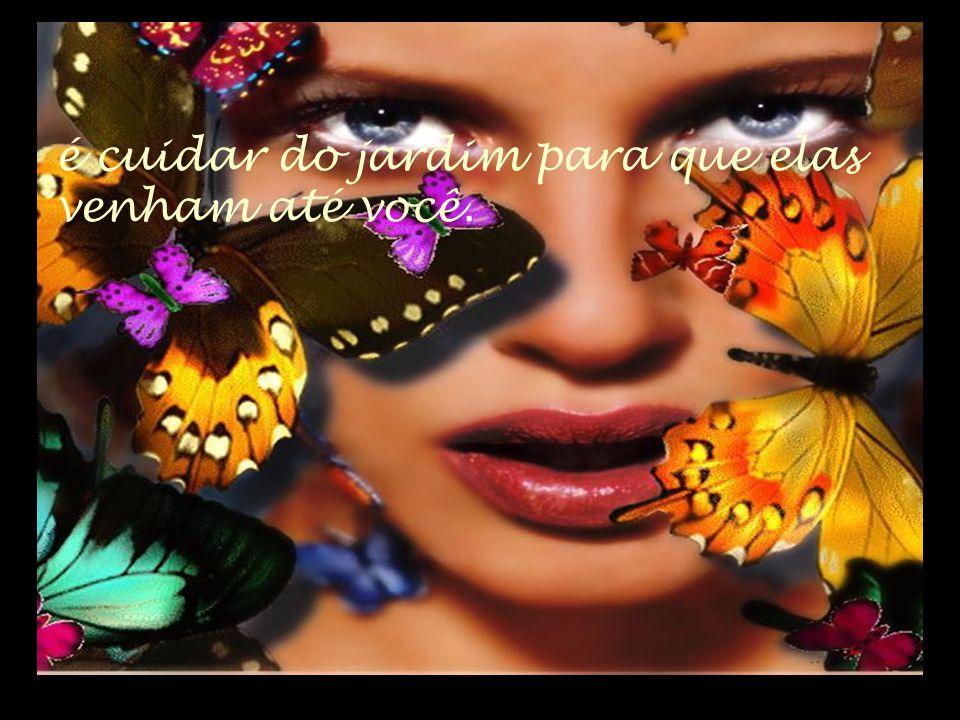 O segredo não é correr atrás das borboletas...