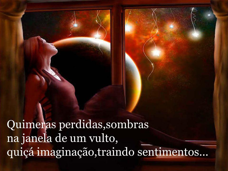 Quimeras perdidas,sombras na janela de um vulto, quiçá imaginação,traindo sentimentos...