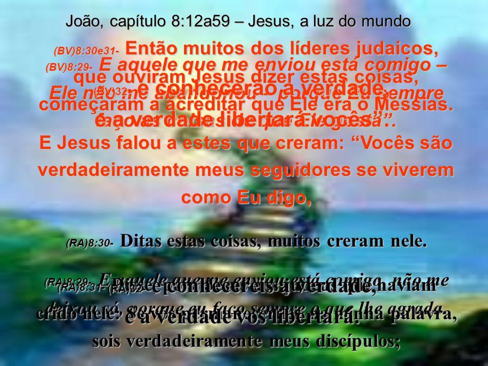 João, capítulo 8:12a59 – Jesus, a luz do mundo (BV)8:28- Então Jesus disse: Quando vocês tiverem matado o Messias, então perceberão que Eu sou Ele mes