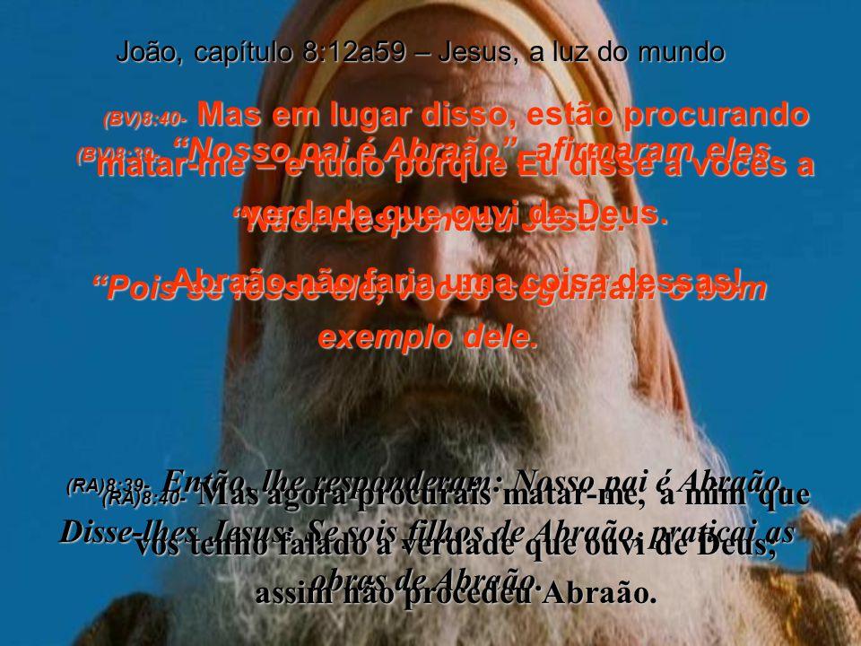 (BV)8:33- Mas nós somos descendentes de Abraão, disseram eles, e nunca fomos escravos de nenhum homem na terra! Que quer Você dizer com libertará? (RA