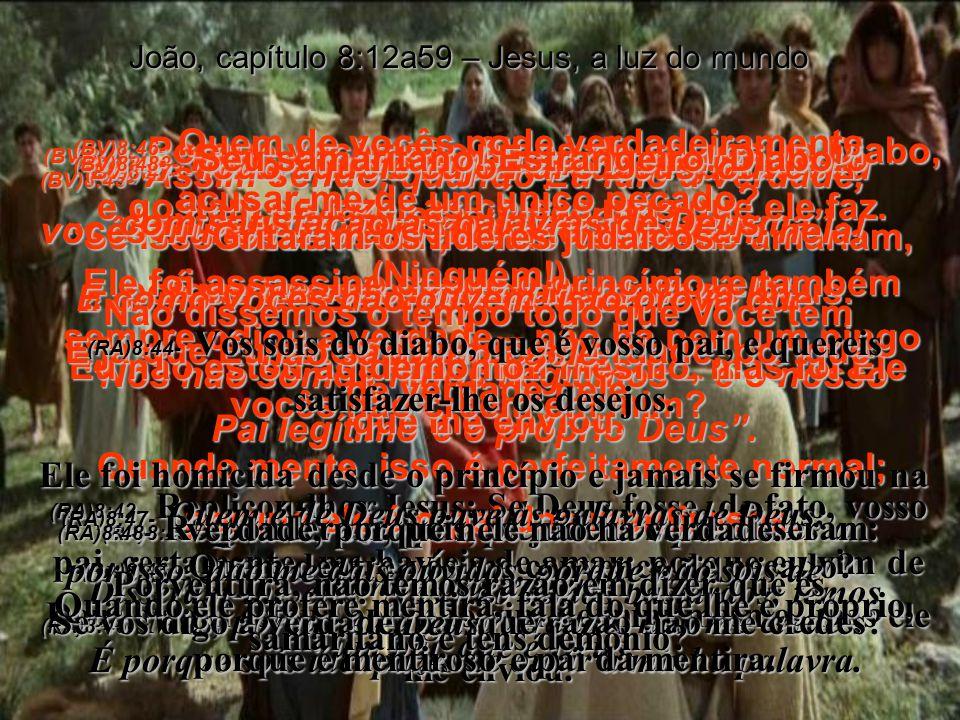 (BV)8:39- Nosso pai é Abraão, afirmaram eles. Não! Respondeu Jesus. Pois se fosse ele, vocês seguiriam o bom exemplo dele. (RA)8:39- Então, lhe respon