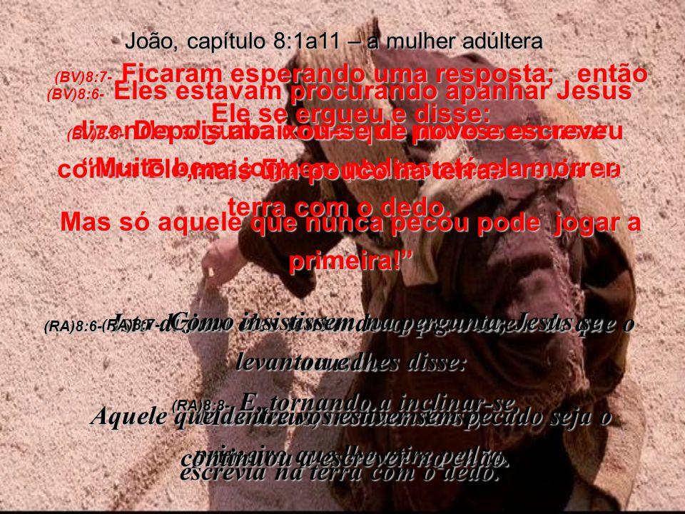 (BV)8:6- Eles estavam procurando apanhar Jesus dizendo alguma coisa que pudessem usar contra Ele, mas Ele se abaixou e escrevia na terra com o dedo.