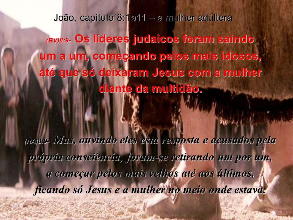 João, capítulo 8:1a11 – a mulher adúltera (BV)8:9- Os líderes judaicos foram saindo um a um, começando pelos mais idosos, até que só deixaram Jesus com a mulher diante da multidão.