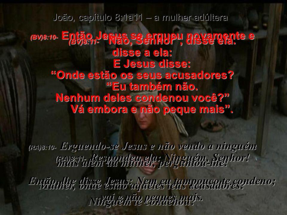 (BV)8:10- Então Jesus se ergueu novamente e disse a ela: Onde estão os seus acusadores.