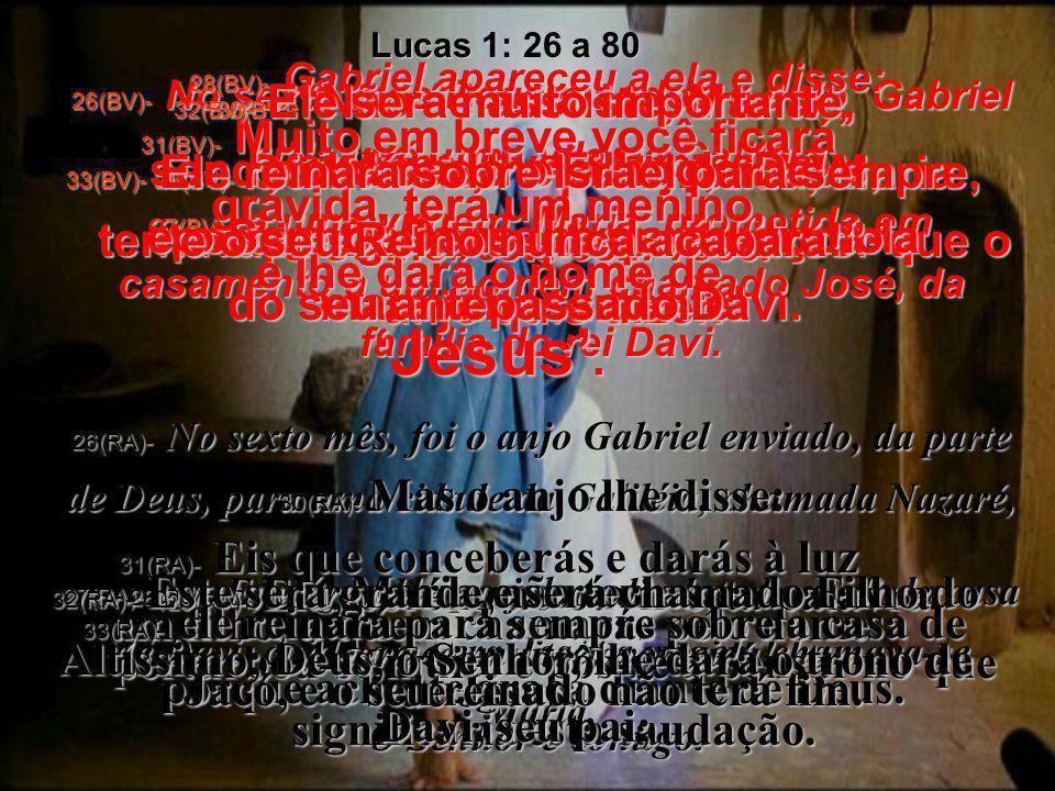 26(BV)- No sexto mês Deus mandou o anjo Gabriel a Nazaré, uma vila da Galiléia, 27(BV)- a uma virgem, Maria, prometida em casamento a um homem chamado José, da família do rei Davi.