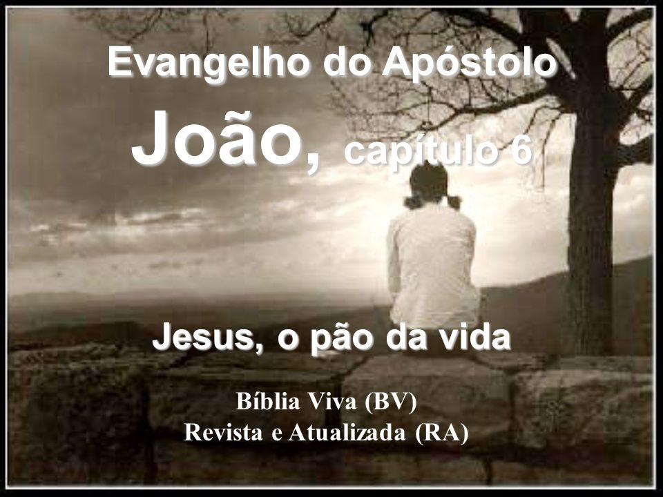 Bíblia Viva (BV) Revista e Atualizada (RA) Evangelho do Apóstolo João, capítulo 6 Jesus, o pão da vida