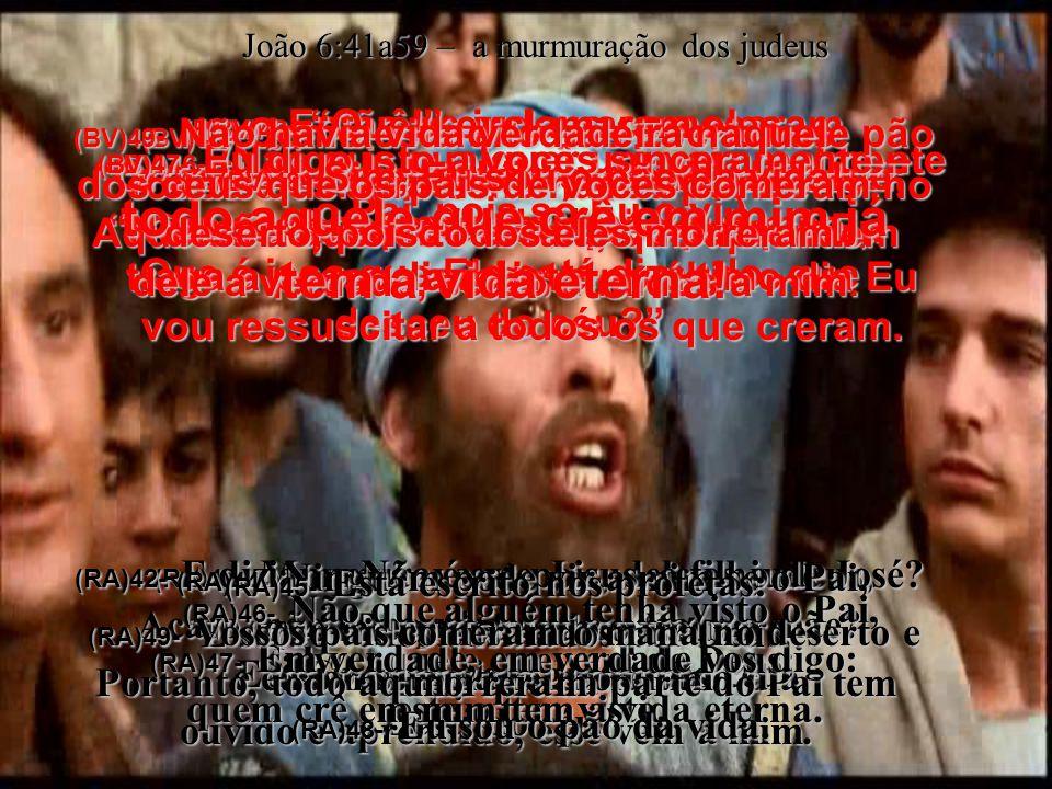 (BV)41- Então os judeus começaram a murmurar contra Ele, porque dizia ser o pão do céu.