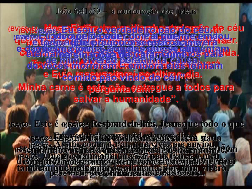 João 6:41a59 – a murmuração dos judeus (BV)50e51- Mas existe uma coisa chamada pão do céu que dá a vida eterna a todo aquele que o comer.