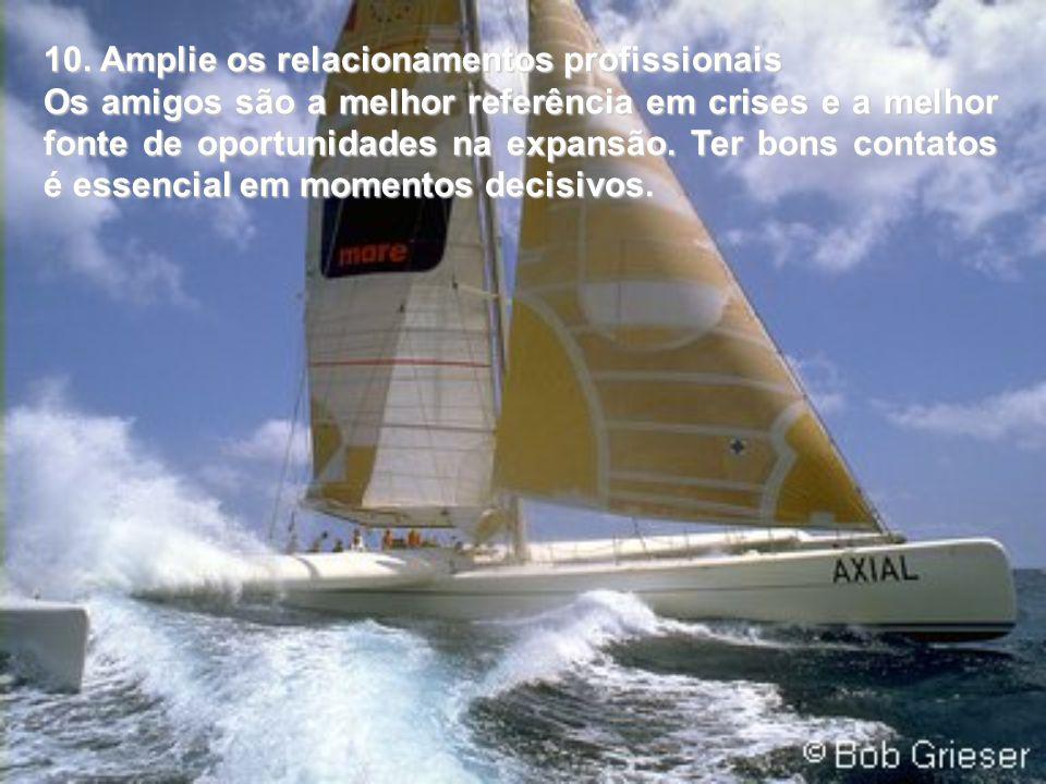 10. Amplie os relacionamentos profissionais Os amigos são a melhor referência em crises e a melhor fonte de oportunidades na expansão. Ter bons contat