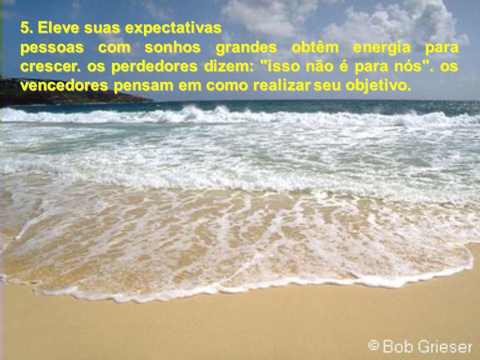 5. Eleve suas expectativas pessoas com sonhos grandes obtêm energia para crescer. os perdedores dizem: