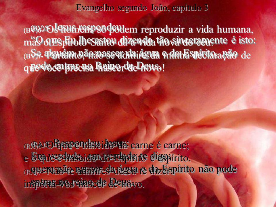 (BV)5- Jesus respondeu: O que Eu lhe estou dizendo tão sinceramente é isto: Se alguém não nascer da água e do Espírito, não pode entrar no Reino de De