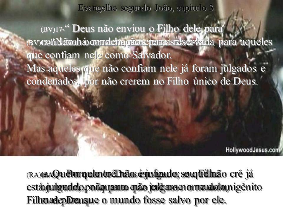 (BV)17- Deus não enviou o Filho dele para condenar o mundo, mas para salvá-lo. (RA)17- Porquanto Deus enviou o seu Filho ao mundo, não para que julgas