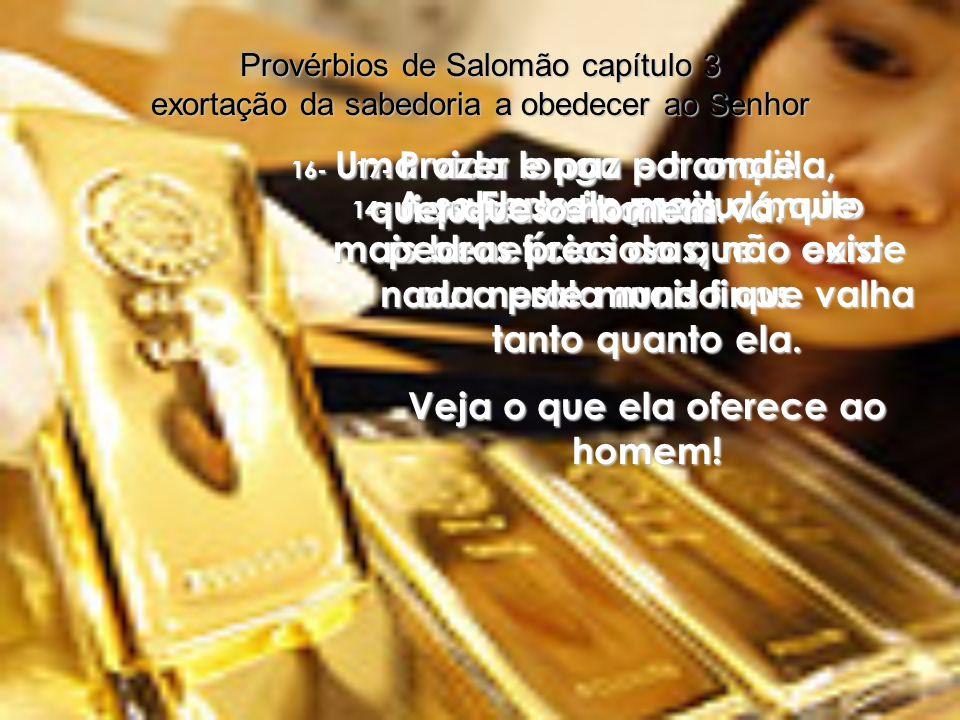 14- A sabedoria produz muito mais benefícios do que o ouro ou a prata mais finos.