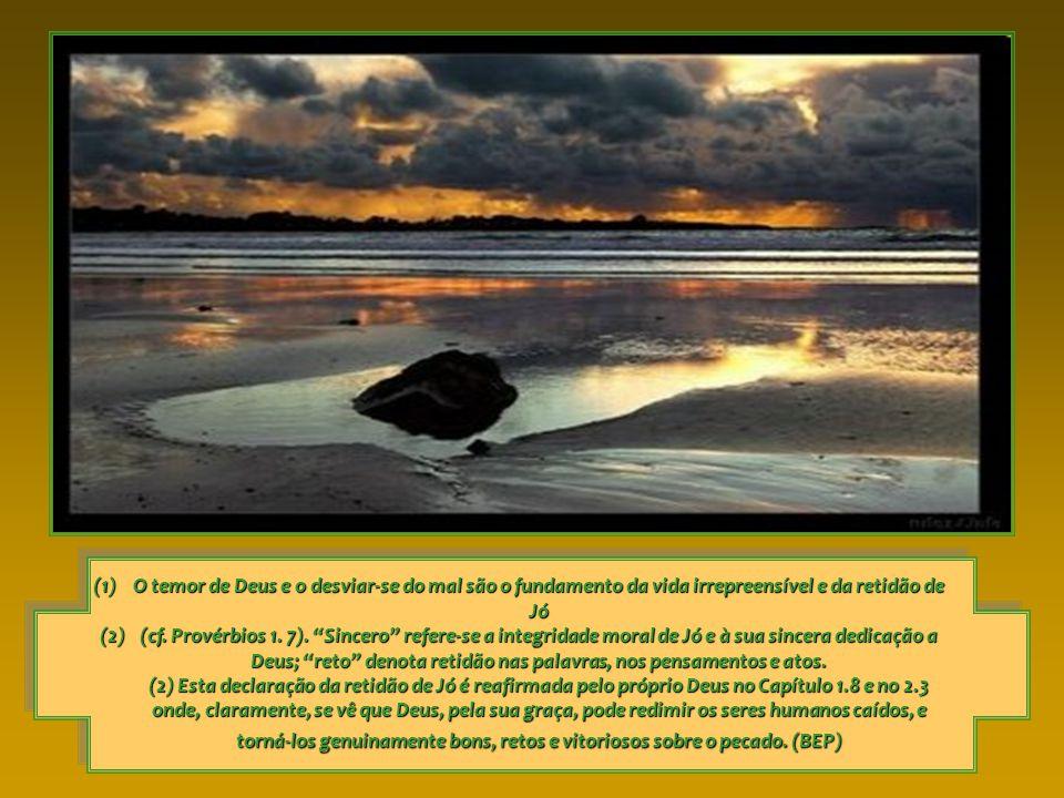 (1)O temor de Deus e o desviar-se do mal são o fundamento da vida irrepreensível e da retidão de Jó (2)(cf.