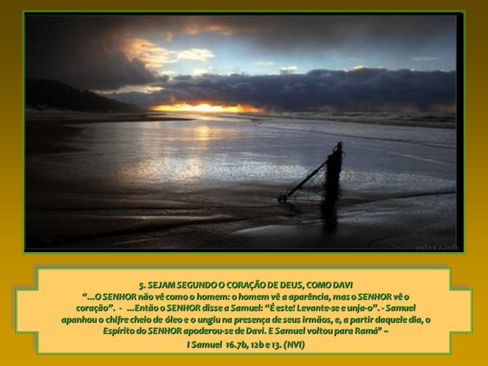 5. SEJAM SEGUNDO O CORAÇÃO DE DEUS, COMO DAVI...O SENHOR não vê como o homem: o homem vê a aparência, mas o SENHOR vê o coração. -...Então o SENHOR di