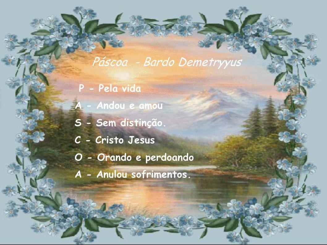 P- Poéticas vibrações A- Aprendiz e admiradores da tribuna S -Sentamos para aplaudi-los C -Cada flor deste jardim O- Ou que no Recanto floresceu A- A brilhante, Rosa Azul, nasceu PÁSCOA Demetryyus & Cacau