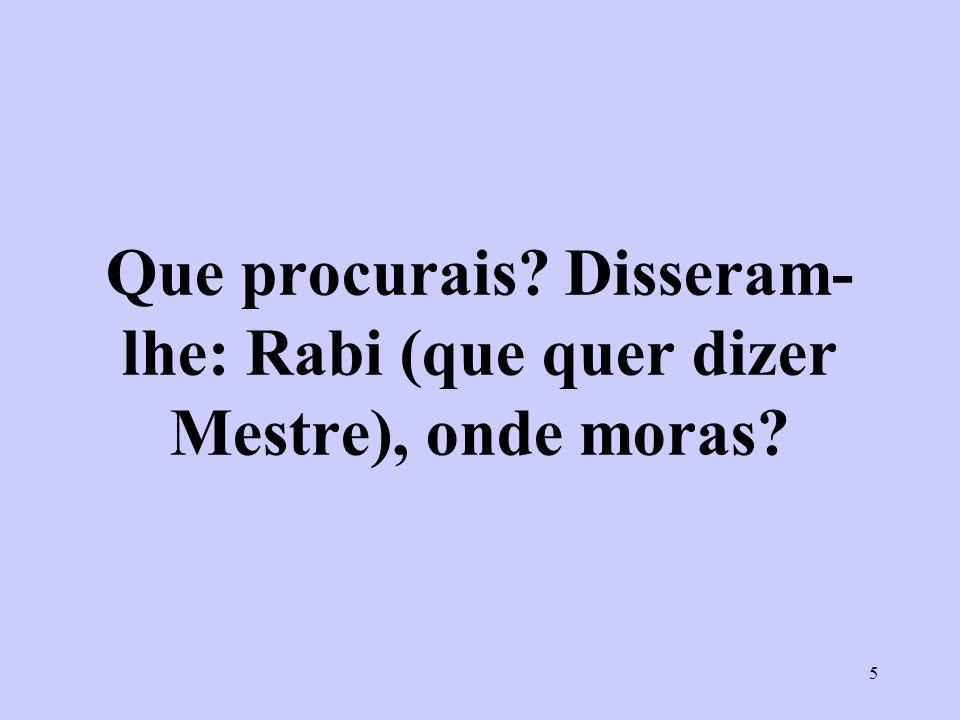5 Que procurais? Disseram- lhe: Rabi (que quer dizer Mestre), onde moras?