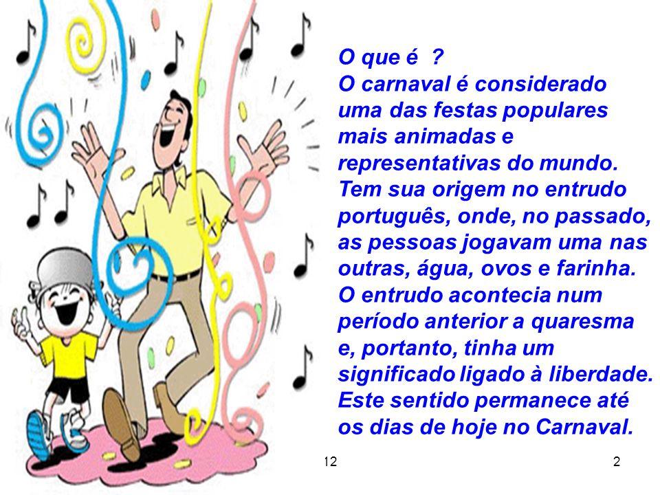 12 2 O que é ? O carnaval é considerado uma das festas populares mais animadas e representativas do mundo. Tem sua origem no entrudo português, onde,
