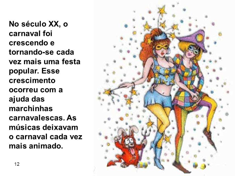 12 5 No século XX, o carnaval foi crescendo e tornando-se cada vez mais uma festa popular. Esse crescimento ocorreu com a ajuda das marchinhas carnava