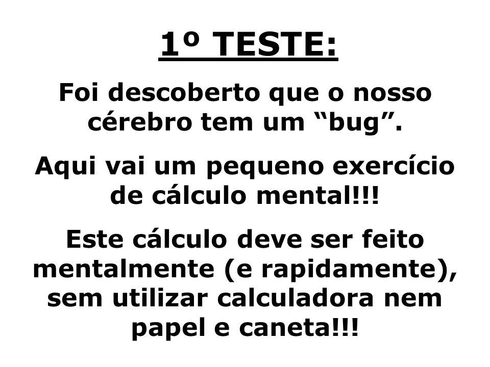 1º TESTE: Foi descoberto que o nosso cérebro tem um bug. Aqui vai um pequeno exercício de cálculo mental!!! Este cálculo deve ser feito mentalmente (e