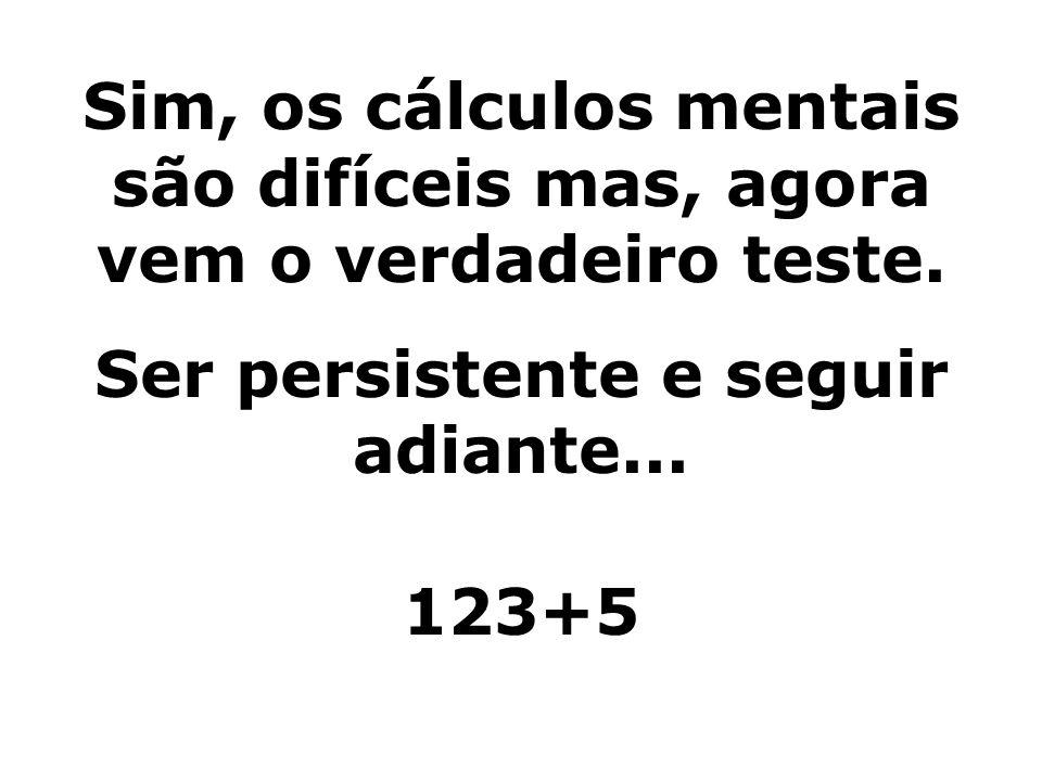 Sim, os cálculos mentais são difíceis mas, agora vem o verdadeiro teste. Ser persistente e seguir adiante... 123+5