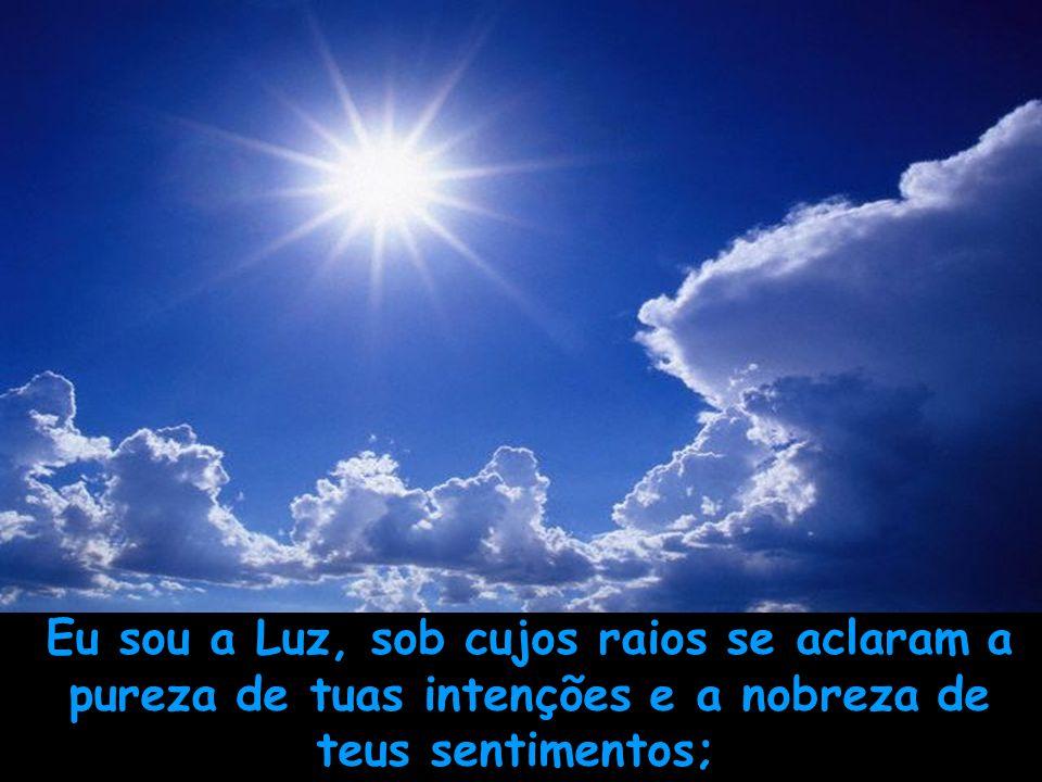 Eu sou a Luz, sob cujos raios se aclaram a pureza de tuas intenções e a nobreza de teus sentimentos;