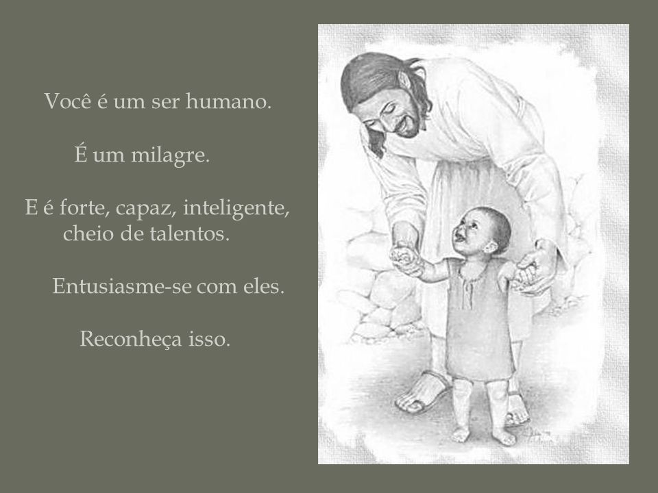 Você é um ser humano.É um milagre. E é forte, capaz, inteligente, cheio de talentos.