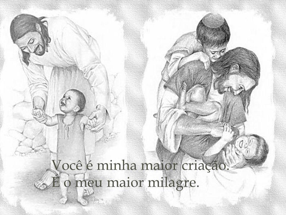 Você é minha maior criação. É o meu maior milagre.