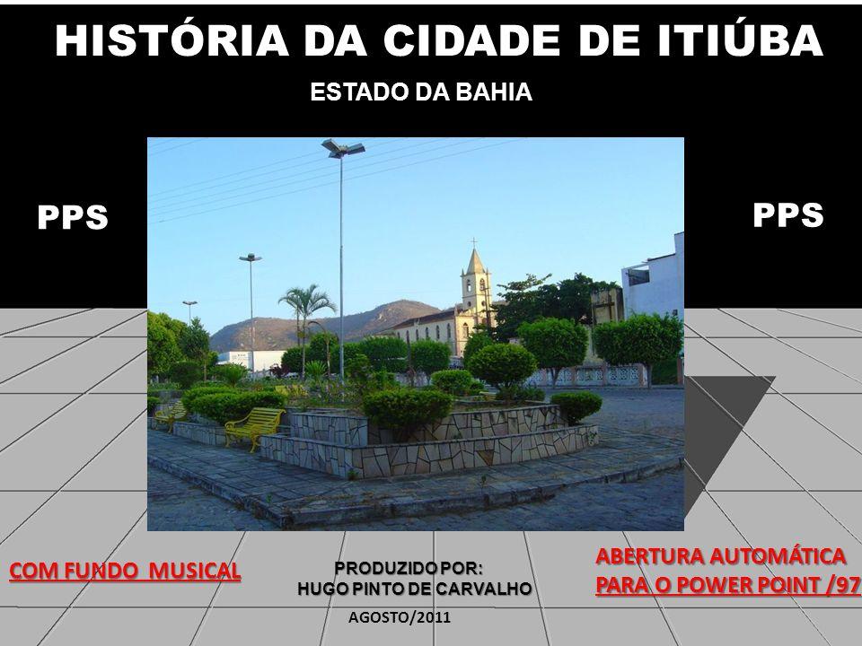 HISTÓRIA DA CIDADE DE ITIÚBA HISTÓRIA DA CIDADE DE ITIÚBA ESTADO DA BAHIA ESTADO DA BAHIA PRODUZIDO POR: PRODUZIDO POR: HUGO PINTO DE CARVALHO COM FUNDO MUSICAL ABERTURA AUTOMÁTICA PARA O POWER POINT /97 PPS AGOSTO/2011