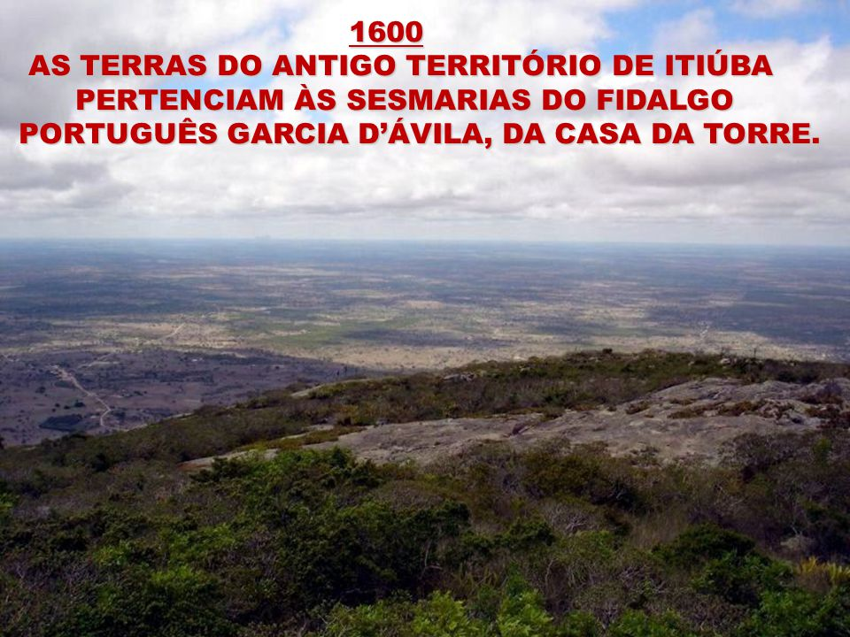 1600 1600 AS TERRAS DO ANTIGO TERRITÓRIO DE ITIÚBA AS TERRAS DO ANTIGO TERRITÓRIO DE ITIÚBA PERTENCIAM ÀS SESMARIAS DO FIDALGO PORTUGUÊS GARCIA DÁVILA, DA CASA DA TORRE.