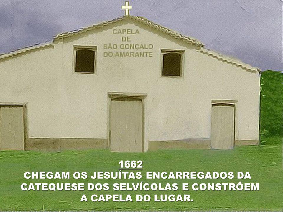 1662 CHEGAM OS JESUÍTAS ENCARREGADOS DA CHEGAM OS JESUÍTAS ENCARREGADOS DA CATEQUESE DOS SELVÍCOLAS E CONSTRÓEM A CAPELA DO LUGAR.