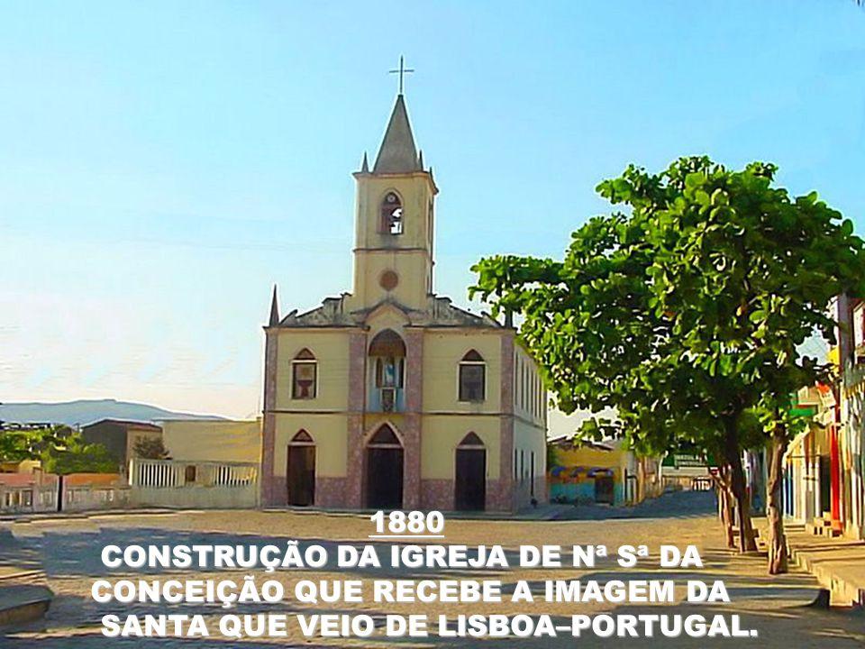 1880 CONSTRUÇÃO DA IGREJA DE Nª Sª DA CONSTRUÇÃO DA IGREJA DE Nª Sª DA CONCEIÇÃO QUE RECEBE A IMAGEM DA CONCEIÇÃO QUE RECEBE A IMAGEM DA SANTA QUE VEIO DE LISBOA–PORTUGAL.