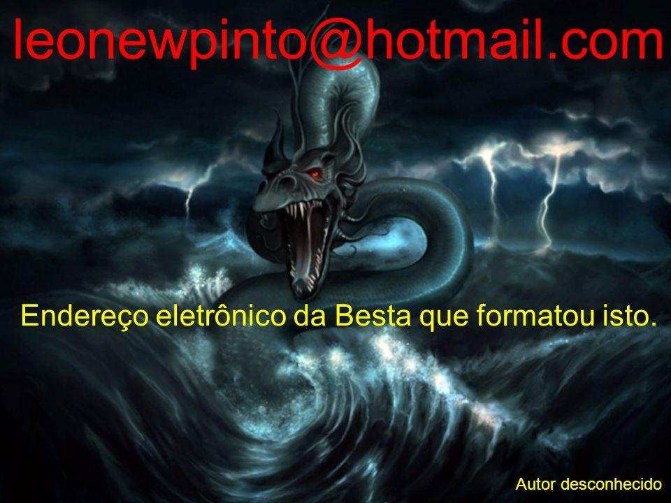 leonewpinto@hotmail.com Endereço eletrônico da Besta que formatou isto. Autor desconhecido