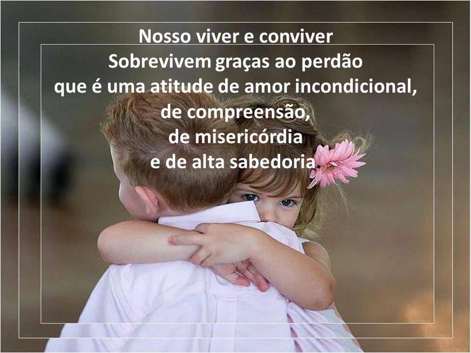 Nosso viver e conviver Sobrevivem graças ao perdão que é uma atitude de amor incondicional, de compreensão, de misericórdia e de alta sabedoria.
