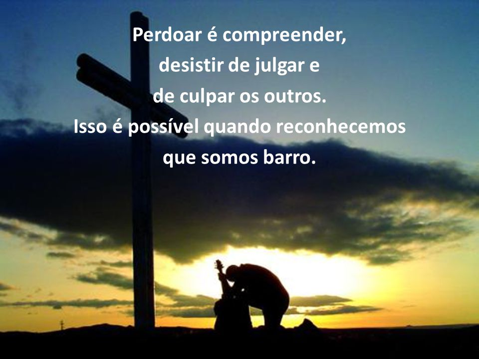 Perdoar é compreender, desistir de julgar e de culpar os outros.