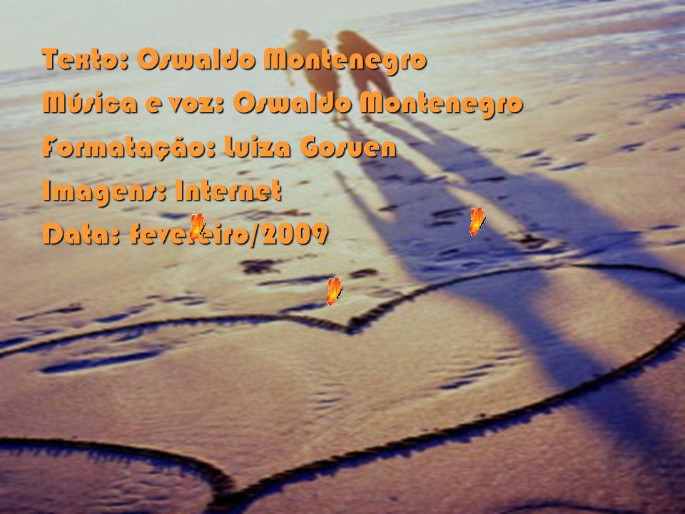 Texto: Oswaldo Montenegro Música e voz: Oswaldo Montenegro Formatação: Luiza Gosuen Imagens: Internet Data: fevereiro/2009