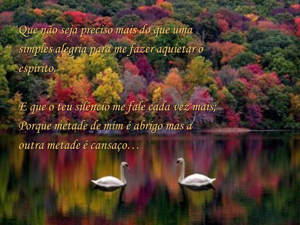 Que não seja preciso mais do que uma simples alegria para me fazer aquietar o espírito, E que o teu silêncio me fale cada vez mais; Porque metade de mim é abrigo mas a outra metade é cansaço…