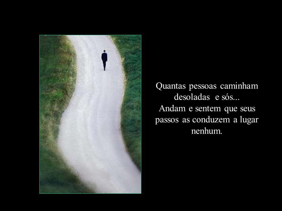 Quantas pessoas caminham desoladas e sós...
