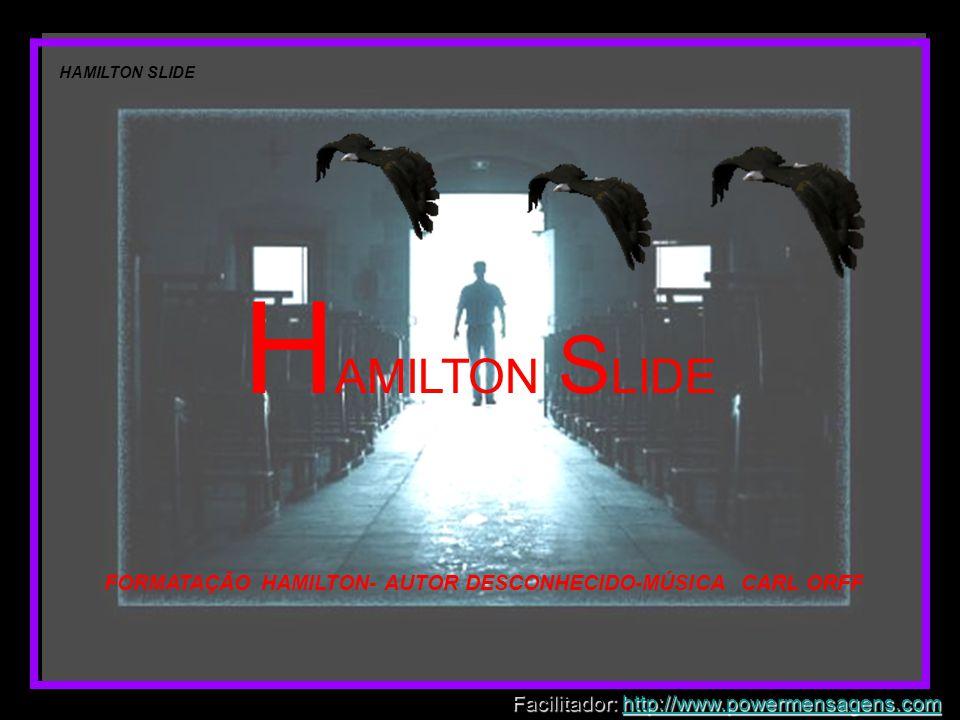 H AMILTON S LIDE FORMATAÇÃO HAMILTON- AUTOR DESCONHECIDO-MÚSICA CARL ORFF Facilitador: http://www.powermensagens.com http://www.powermensagens.com