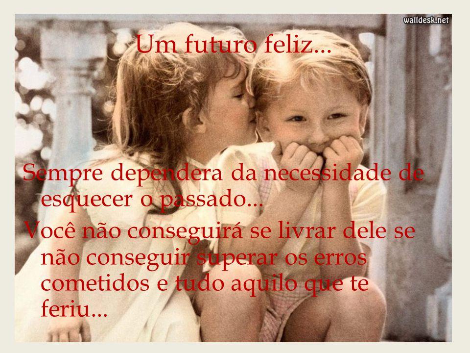 Um futuro feliz...Sempre dependera da necessidade de esquecer o passado...